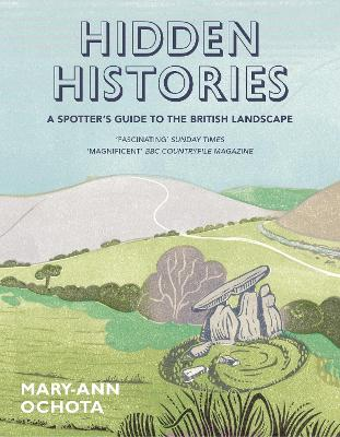 Hidden Histories: A Spotter's Guide to the British Landscape by Mary-Ann Ochota