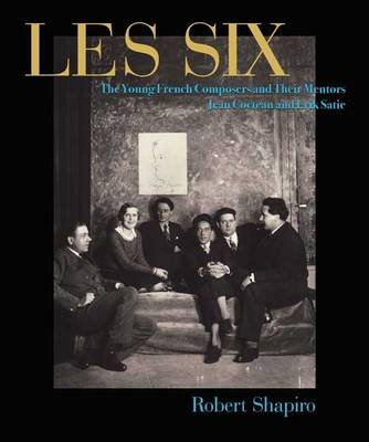 Les Six: The French Composers and Their Mentors Jean Cocteau and Erik Satie by Robert Shapiro