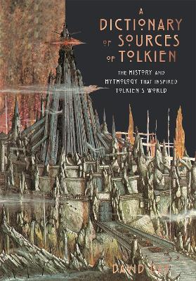 A Dictionary of Sources of Tolkien: The History and Mythology That Inspired Tolkien's World by David Day