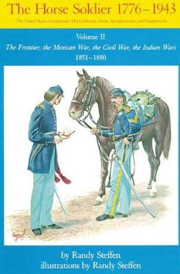 The Horse Soldier, 1776-1943 The Frontier, the Mexican War, the Civil War, the Indian Wars, 1851-80 v. 2 by Randy Steffen