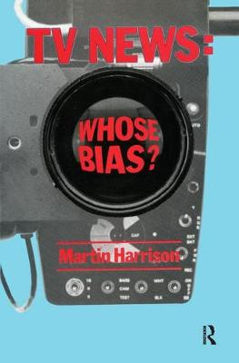 Television News: Whose Bias? - A Casebook Analysis of Strikes, Television and Media Studies by Martin Harrison