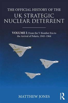 The Official History of the UK Strategic Nuclear Deterrent: Volume I: From the V-Bomber Era to the Arrival of Polaris, 1945-1964 book