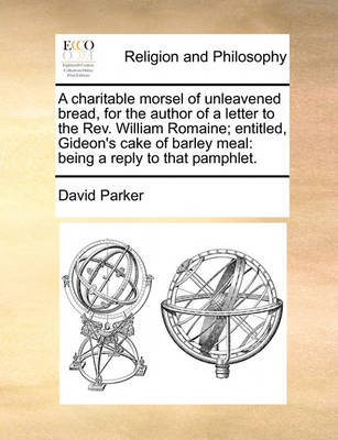 A Charitable Morsel of Unleavened Bread, for the Author of a Letter to the Rev. William Romaine; Entitled, Gideon's Cake of Barley Meal: Being a Reply to That Pamphlet. by David Parker