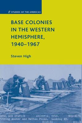 Base Colonies in the Western Hemisphere, 1940-1967 by Steven High