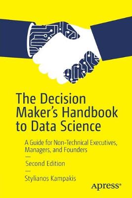 The Decision Maker's Handbook to Data Science: A Guide for Non-Technical Executives, Managers, and Founders by Stylianos Kampakis