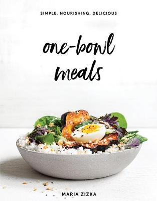 One-Bowl Meals: Simple, Nourishing, Delicious by Maria Zizka