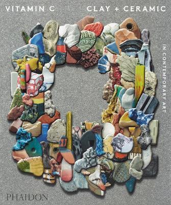 Vitamin C: Clay and Ceramic in Contemporary Art by Phaidon Editors