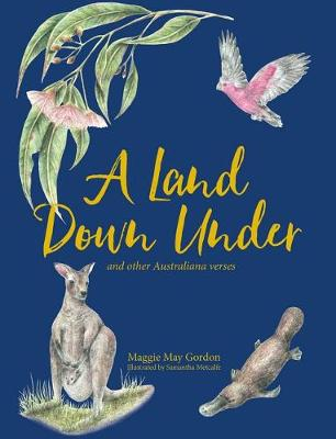 A Land Down Under and other Australiana Verses by Maggie May Gordon and Illust. by Samantha Metcalfe