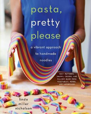 Pasta, Pretty Please: A Vibrant Approach to Handmade Noodles by Linda Miller Nicholson
