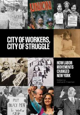 City of Workers, City of Struggle: How Labor Movements Changed New York by Joshua B. Freeman