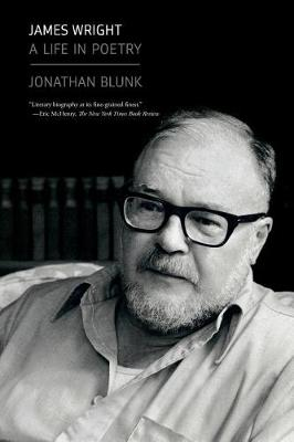 James Wright: A Life in Poetry by Jonathan Blunk
