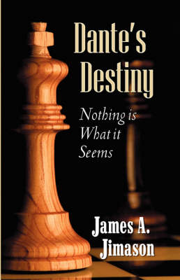 Dante's Destiny: Nothing Is What It Seems by James A Jimason