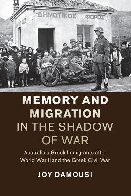 Studies in the Social and Cultural History of Modern Warfare: Memory and Migration in the Shadow of War: Australia's Greek Immigrants after World War II and the Greek Civil War by Joy Damousi
