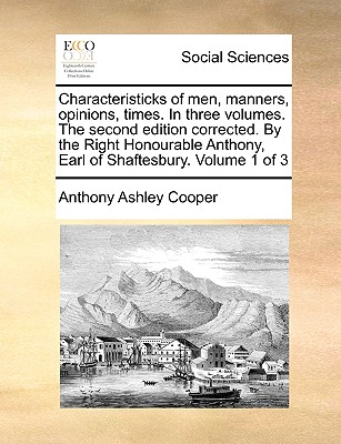 Characteristicks of Men, Manners, Opinions, Times. in Three Volumes. the Second Edition Corrected. by the Right Honourable Anthony, Earl of Shaftesbury. Volume 1 of 3 by Earl Anthony Ashley Cooper, III