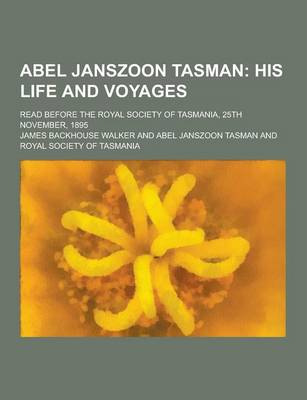 Abel Janszoon Tasman; Read Before the Royal Society of Tasmania, 25th November, 1895 by James Backhouse Walker