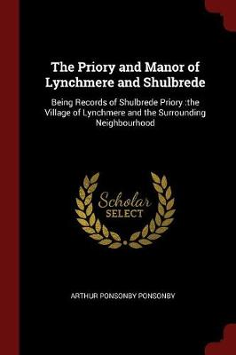 The Priory and Manor of Lynchmere and Shulbrede by Arthur Ponsonby Ponsonby