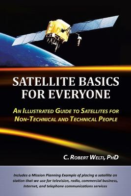 Satellite Basics for Everyone: An Illustrated Guide to Satellites for Non-Technical and Technical People by C Robert Welti Phd