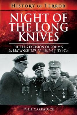 Night of the Long Knives: Hitler's Excision of Rohm's SA Brownshirts, 30 June-2 July 1934 by Phil Carradice