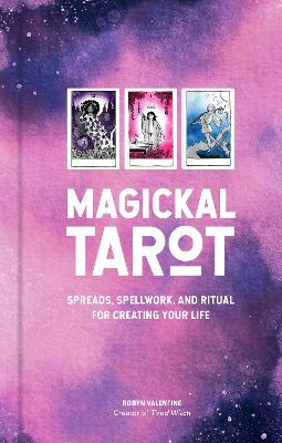 Magickal Tarot: Spreads, Spellwork, and Ritual for Creating Your Life by Robyn Valentine