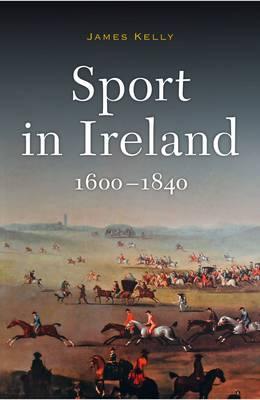 Sport in Ireland, 1600-1840 by Kelly James
