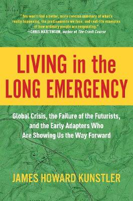 Living in the Long Emergency: Global Crisis, the Failure of the Futurists, and the Early Adapters Who Are Showing Us the Way Forward by James Howard Kunstler