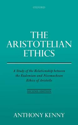 The Aristotelian Ethics: A Study of the Relationship between the Eudemian and Nicomachean Ethics of Aristotle by Anthony Kenny