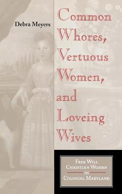 Common Whores, Vertuous Women, and Loveing Wives by Debra A. Meyers