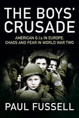 The Boys' Crusade: American G.I.S in Europe - Chaos and Fear in World War Two by Paul Fussell