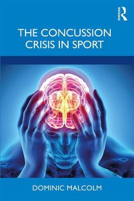 The Concussion Crisis in Sport by Dominic Malcolm