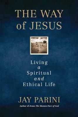 The Way of Jesus: Living a Spiritual and Ethical Life by Jay Parini