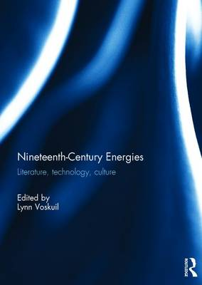 Nineteenth-Century Energies: Literature, Technology, Culture by Lynn Voskuil