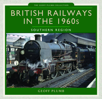 British Railways in the 1960s: Southern Region by Geoff M. Plumb