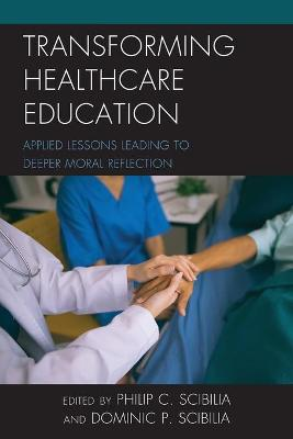 Transforming Healthcare Education: Applied Lessons Leading to Deeper Moral Reflection by Philip C. Scibilia