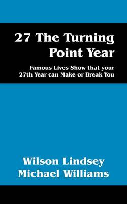 27 the Turning Point Year: Famous Lives Show That Your 27th Year Can Make or Break You by Wilson Lindsey Michael Willliams