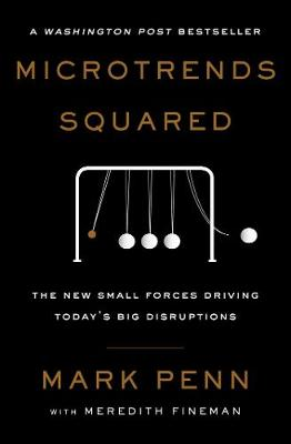 Microtrends Squared: The New Small Forces Driving Today's Big Disruptions by Mark Penn