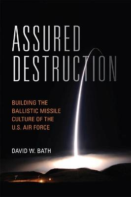 Assured Destruction: Building the Ballistic Missile Culture of the U.S. Air Force by David Bath