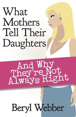 What Mothers Tell Their Daughters: And Why They're Not Always Right by Beryl Webber