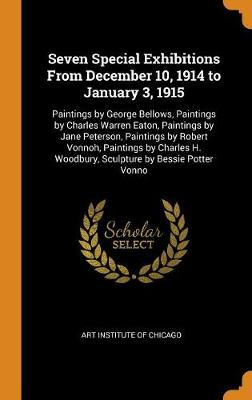 Seven Special Exhibitions from December 10, 1914 to January 3, 1915: Paintings by George Bellows, Paintings by Charles Warren Eaton, Paintings by Jane Peterson, Paintings by Robert Vonnoh, Paintings by Charles H. Woodbury, Sculpture by Bessie Potter Vonno by Art Institute of Chicago
