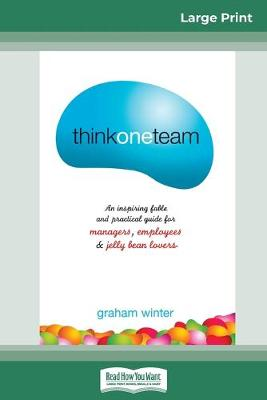 Think One Team: : An Inspiring Fable and Practical Guide for Managers, Employees and Jelly Bean Lovers (Jossey-Bass Leadership Series - Australia) (16pt Large Print Edition) by Graham Winter