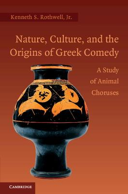 Nature, Culture, and the Origins of Greek Comedy by Kenneth S. Rothwell, Jr.
