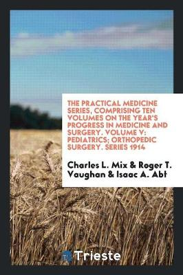 The Practical Medicine Series, Comprising Ten Volumes on the Year's Progress in Medicine and Surgery. Volume V by Charles L Mix