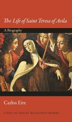 The Life of Saint Teresa of Avila: A Biography by Carlos Eire