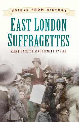 Voices from History: East London Suffragettes by Sarah Jackson