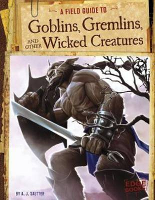 A Field Guide to Goblins, Gremlins, and Other Wicked Creatures by A.J. Sautter