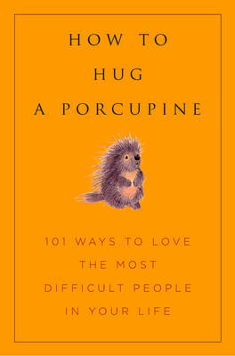 How To Hug A Porcupine: 101 Ways to Love Difficult People in Your Life by Hatherleigh Press