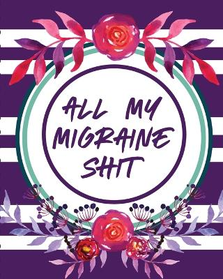 All My Migraine Shit: Headache Log Book - Chronic Pain - Record Triggers - Symptom Management by Paige Cooper