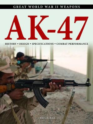 AK-47: History * Design * Specifications * Combat Performance by Chris McNab