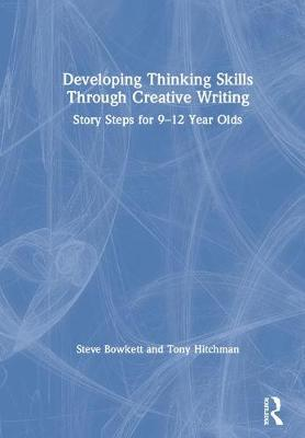 Developing Thinking Skills Through Creative Writing: Story Steps for 9-12 Year Olds by Steve Bowkett