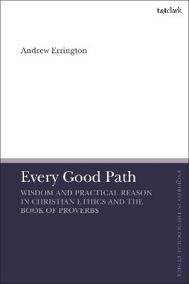 Every Good Path: Wisdom and Practical Reason in Christian Ethics and the Book of Proverbs by Rev'd Dr Andrew Errington
