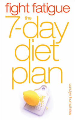 Fight Fatigue: The 7 - Day Diet Plan by Carolyn Humphries